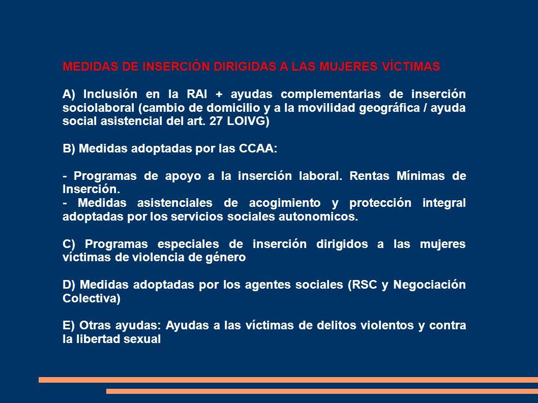 MEDIDAS DE INSERCIÓN DIRIGIDAS A LAS MUJERES VÍCTIMAS A) Inclusión en la RAI + ayudas complementarias de inserción sociolaboral (cambio de domicilio y