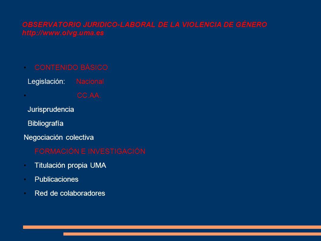 OBSERVATORIO JURIDICO-LABORAL DE LA VIOLENCIA DE GÉNERO http://www.olvg.uma.es CONTENIDO BÁSICO Legislación: Nacional CC.AA. Jurisprudencia Bibliograf