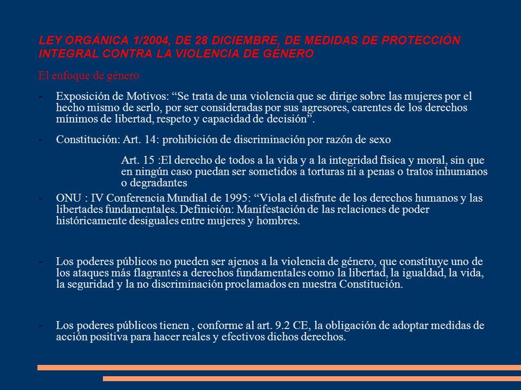 LEY ORGÁNICA 1/2004, DE 28 DICIEMBRE, DE MEDIDAS DE PROTECCIÓN INTEGRAL CONTRA LA VIOLENCIA DE GÉNERO El enfoque de género -Exposición de Motivos: Se