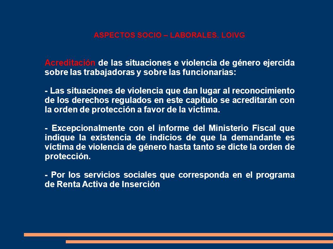 ASPECTOS SOCIO – LABORALES. LOIVG Acreditación de las situaciones e violencia de género ejercida sobre las trabajadoras y sobre las funcionarias: - La