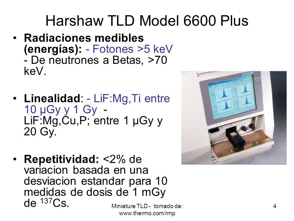 Miniature TLD - tomado de: www.thermo.com/rmp 4 Harshaw TLD Model 6600 Plus Radiaciones medibles (energías): - Fotones >5 keV - De neutrones a Betas,