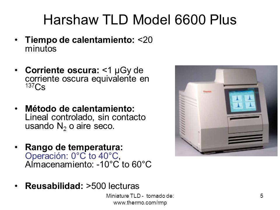 Miniature TLD - tomado de: www.thermo.com/rmp 5 Harshaw TLD Model 6600 Plus Tiempo de calentamiento: <20 minutos Corriente oscura: <1 μGy de corriente