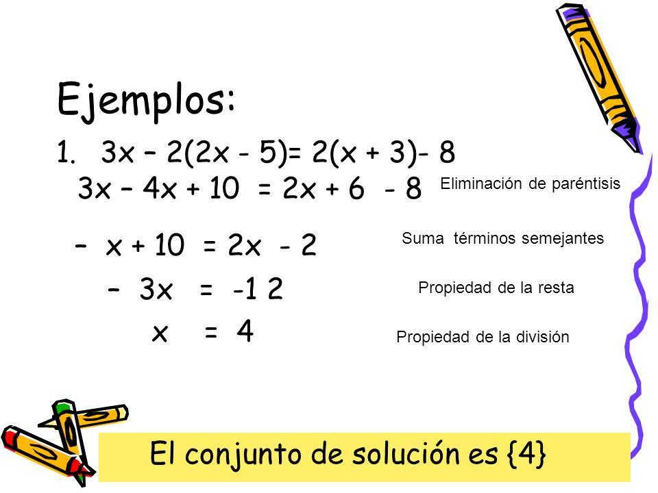 Ejemplos: 1.3x – 2(2x - 5)= 2(x + 3)- 8 3x – 4x + 10 = 2x + 6 - 8 Eliminación de paréntisis – x + 10 = 2x - 2 Suma términos semejantes Propiedad de la