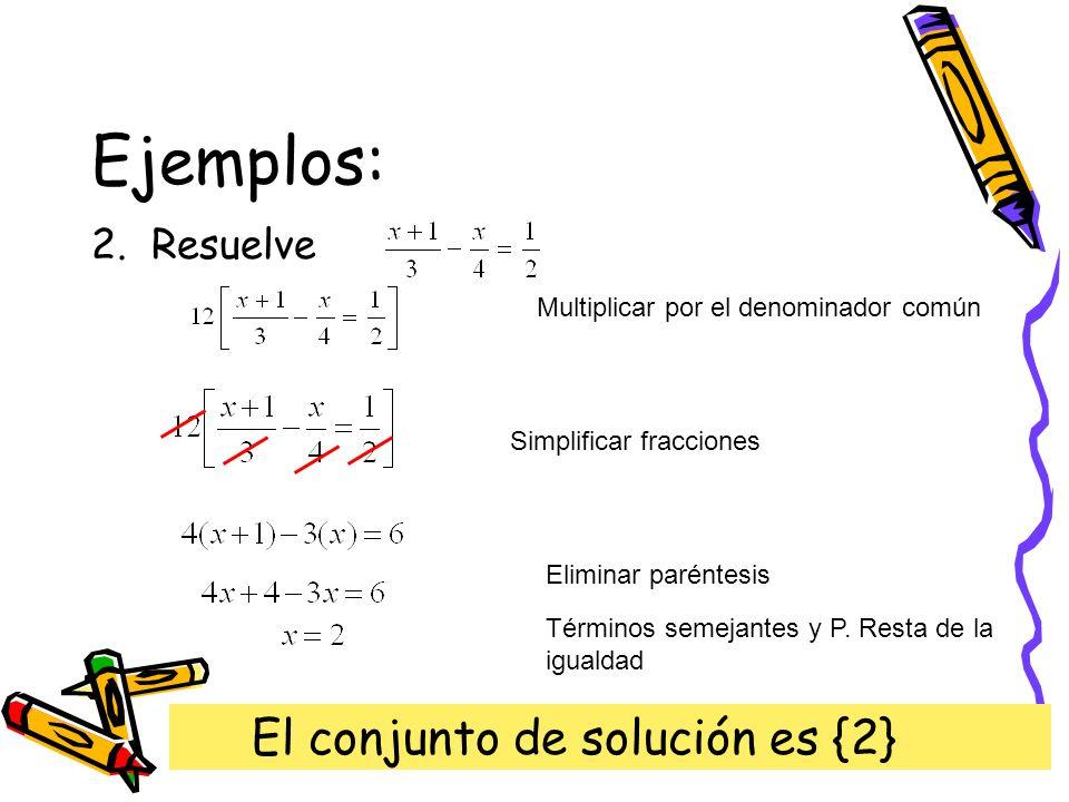 Ejemplos: 2. Resuelve Multiplicar por el denominador común Simplificar fracciones Eliminar paréntesis Términos semejantes y P. Resta de la igualdad El