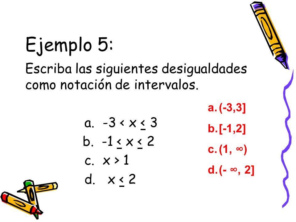 Ejemplo 5: Escriba las siguientes desigualdades como notación de intervalos. a. -3 < x < 3 b. -1 < x < 2 c. x > 1 d. x < 2 a.(-3,3] b.[-1,2] c.(1, ) d