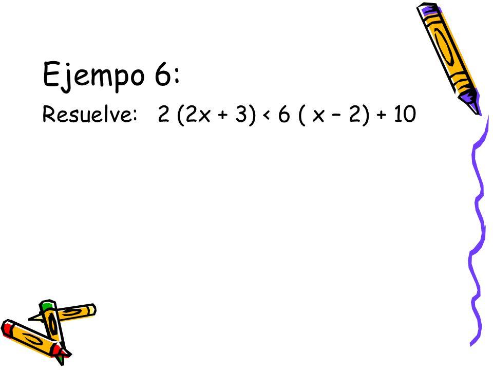 Ejempo 6: Resuelve: 2 (2x + 3) < 6 ( x – 2) + 10