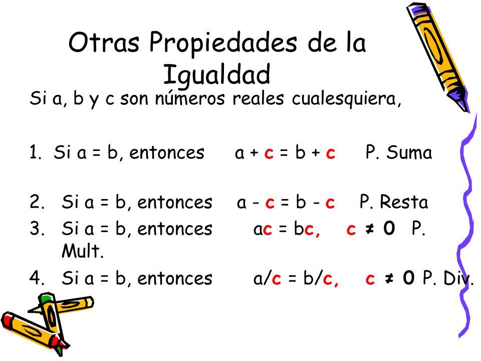Otras Propiedades de la Igualdad Si a, b y c son números reales cualesquiera, 1. Si a = b, entonces a + c = b + c P. Suma 2.Si a = b, entonces a - c =