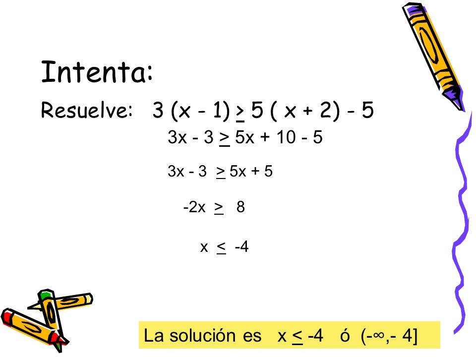 Intenta: Resuelve: 3 (x - 1) > 5 ( x + 2) - 5 3x - 3 > 5x + 10 - 5 3x - 3 > 5x + 5 -2x > 8 x < -4 La solución es x < -4 ó (-,- 4]