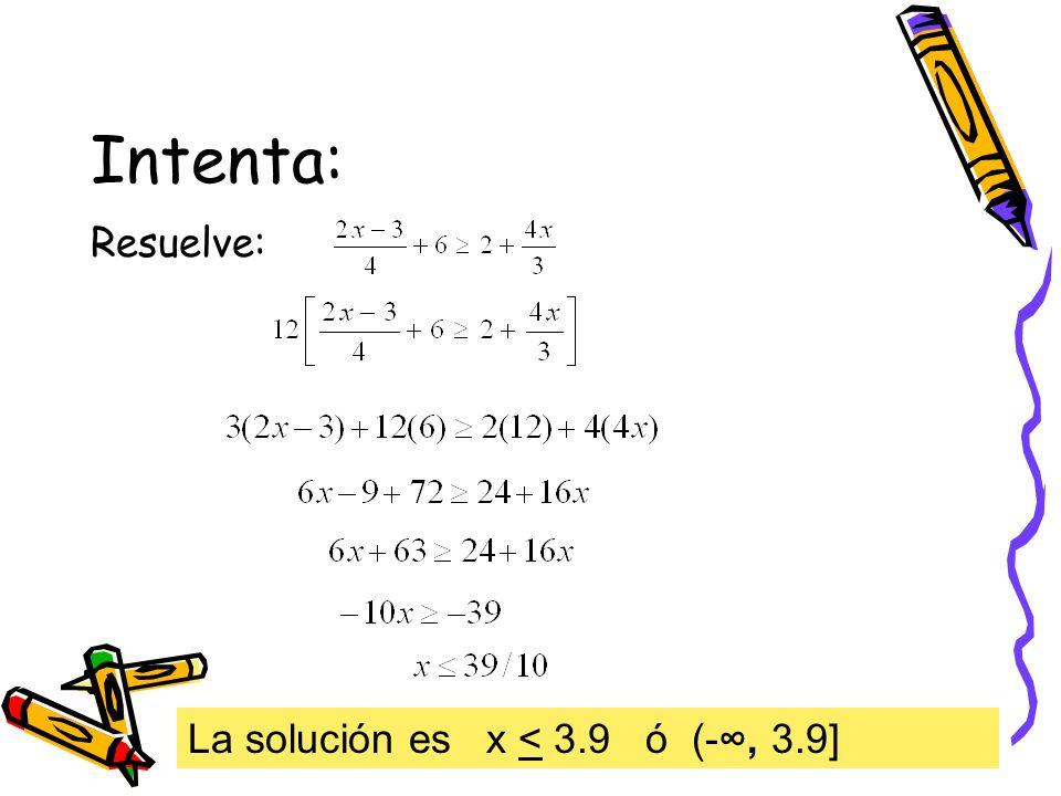 Intenta: Resuelve: La solución es x < 3.9 ó (-, 3.9]