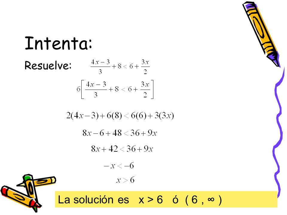 Intenta: Resuelve: La solución es x > 6 ó ( 6, )