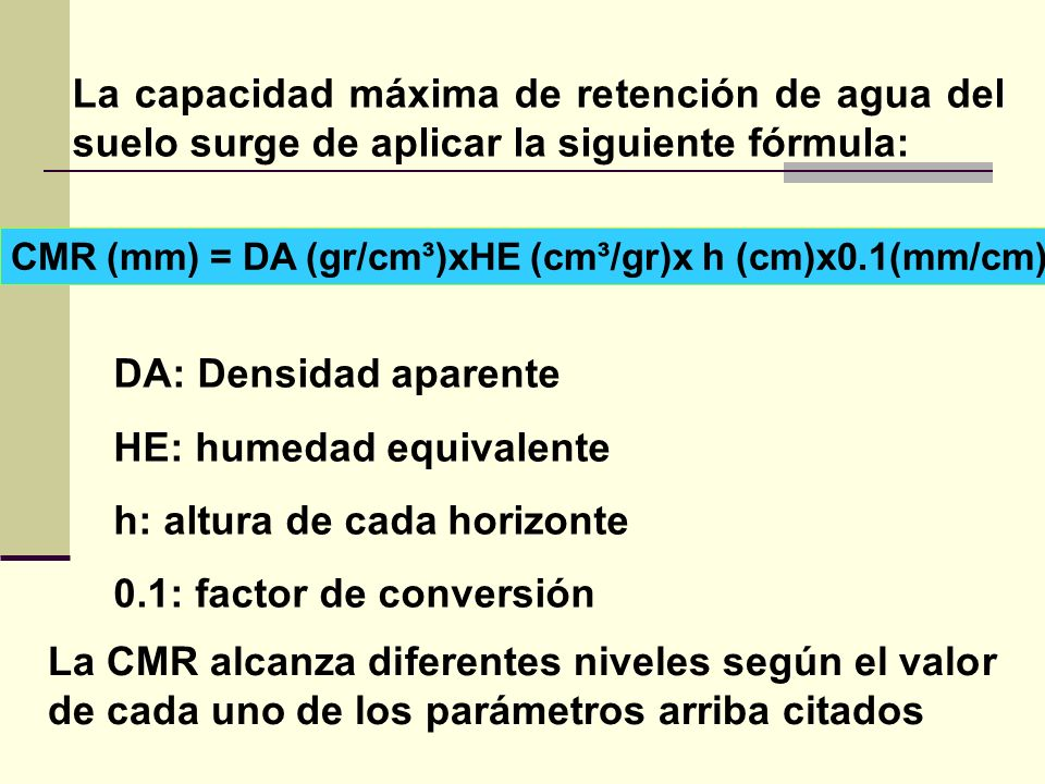 La capacidad máxima de retención de agua del suelo surge de aplicar la siguiente fórmula: CMR (mm) = DA (gr/cm³)xHE (cm³/gr)x h (cm)x0.1(mm/cm) DA: De