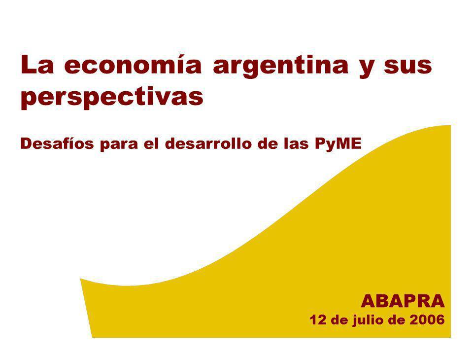 La economía argentina y sus perspectivas Desafíos para el desarrollo de las PyME ABAPRA 12 de julio de 2006