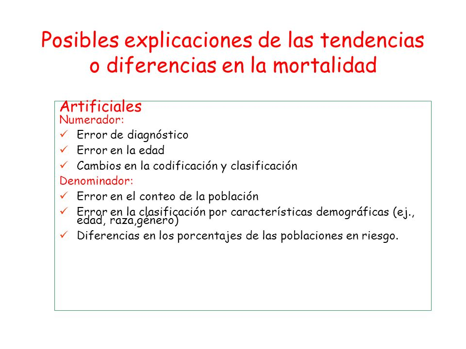 Posibles explicaciones de las tendencias o diferencias en la mortalidad Artificiales Numerador: Error de diagnóstico Error en la edad Cambios en la co