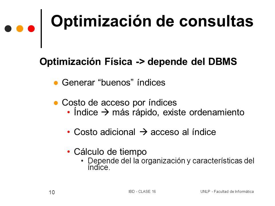 UNLP - Facultad de InformáticaIBD - CLASE 16 10 Optimización de consultas Optimización Física -> depende del DBMS Generar buenos índices Costo de acce
