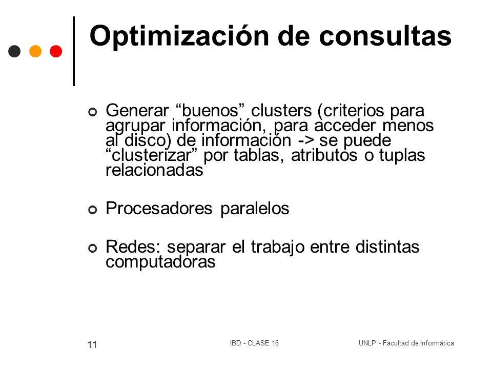 UNLP - Facultad de InformáticaIBD - CLASE 16 11 Optimización de consultas Generar buenos clusters (criterios para agrupar información, para acceder me