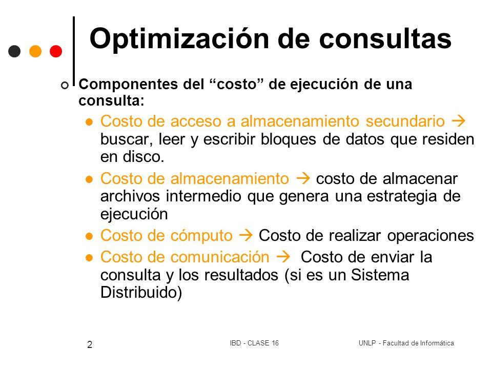 UNLP - Facultad de InformáticaIBD - CLASE 16 2 Optimización de consultas Componentes del costo de ejecución de una consulta: Costo de acceso a almacen