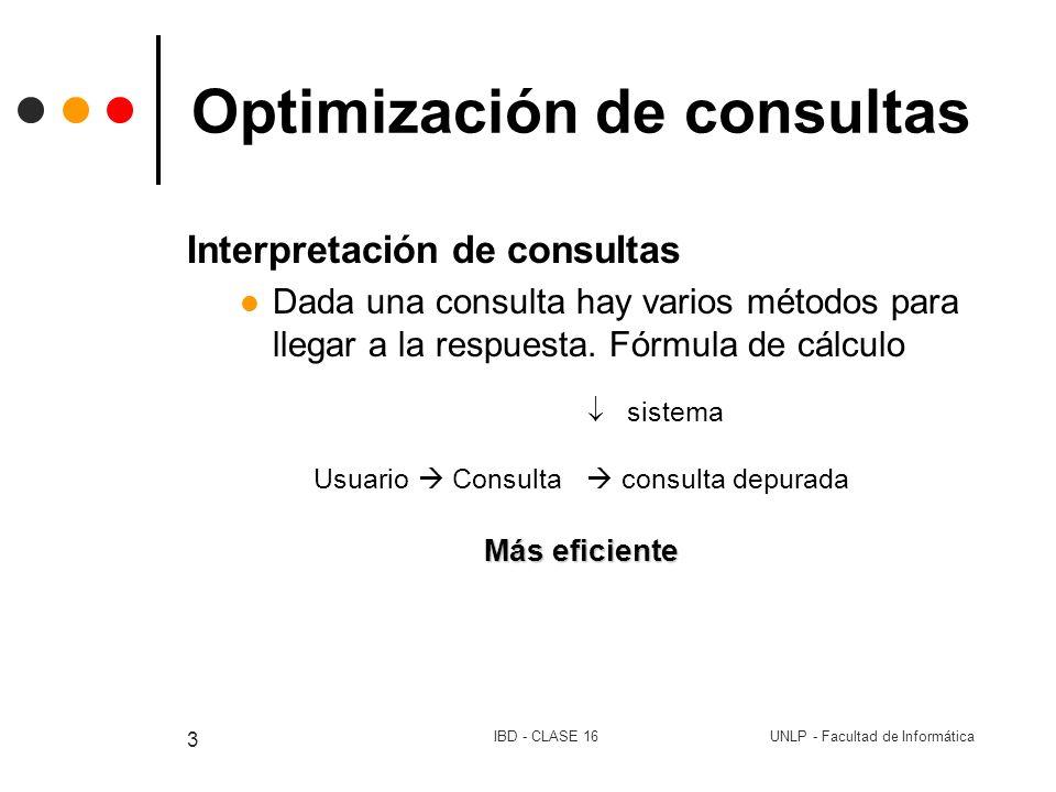 UNLP - Facultad de InformáticaIBD - CLASE 16 4 Optimización de consultas Consulta forma interna proceso de optimización parser más eficiente elección de índices # de acceso a disco orden en el uso de tuplas