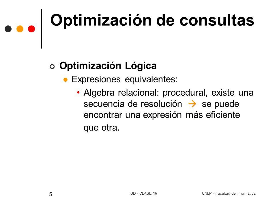 UNLP - Facultad de InformáticaIBD - CLASE 16 6 Optimización de consultas Operaciones Selección: hacerlas lo antes posible Cambiar p1^p2 (e) p1 ( p2 (e)) (descomponer la condición) Ejemplo Proyección Resolver la proyección lo antes posible Ejemplo Producto natural |x||x||x||x|(r1 |x| r2 |x| r3) = r1 |x| (r2 |x| r3)