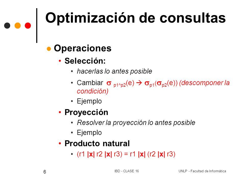 UNLP - Facultad de InformáticaIBD - CLASE 16 7 Optimización de consultas Otras operaciones (equivalencias) p (r1 r2) = p (r1) p (r2) - p (r1 - r2) = p (r1) - p (r2) (r1 r2) r3 = r1 (r2 r3) |x||x| r1 |x| r2 = r2 |x| r1