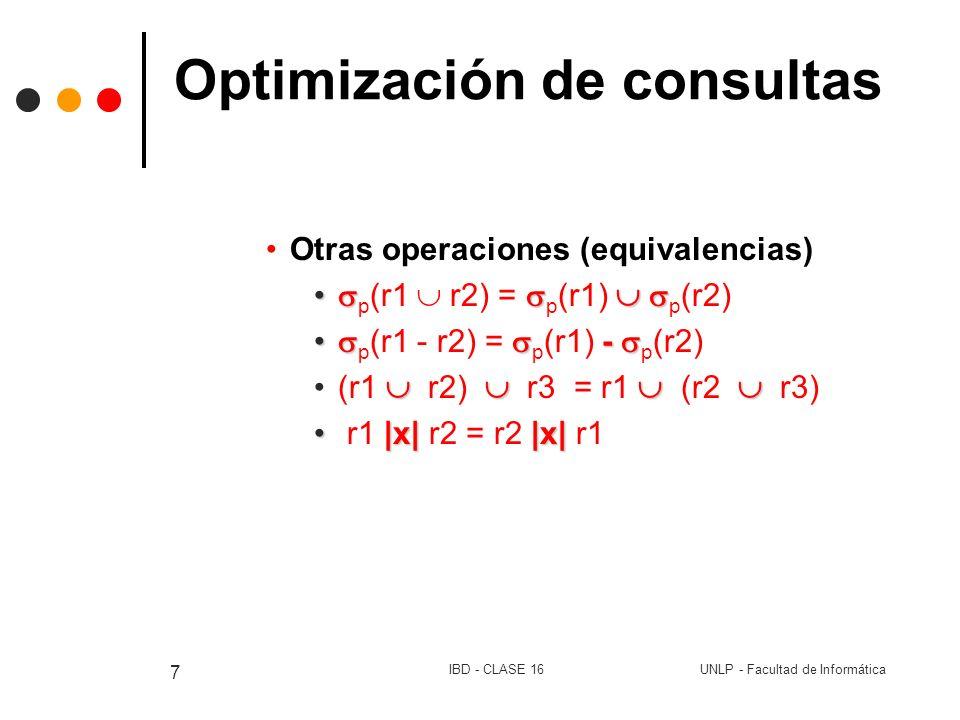 UNLP - Facultad de InformáticaIBD - CLASE 16 8 Optimización de consultas Estimación del costo de las consultas Elección de estrategia estadísticas # tuplas en la relación (nr) Tamaño en bytes de la tupla (sr) # valores distintos en la relacion r para un atributo V(a,r) Costos de las consultas Producto cartesiano: r x t # tuplas nr * nt # bytes en cada tupla sr + st