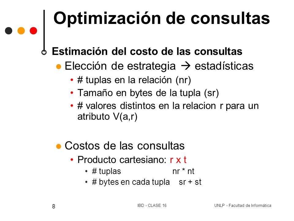 UNLP - Facultad de InformáticaIBD - CLASE 16 9 Optimización de consultas Selección: p (r) # tuplas nr se supone distribución uniforme V(A,r) # bytes de la tupla sr
