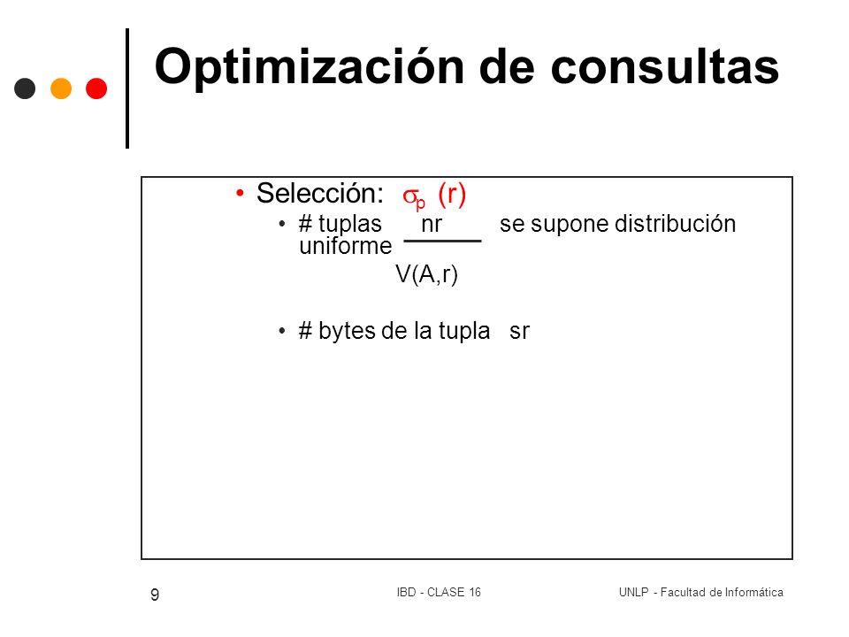 UNLP - Facultad de InformáticaIBD - CLASE 16 9 Optimización de consultas Selección: p (r) # tuplas nr se supone distribución uniforme V(A,r) # bytes d