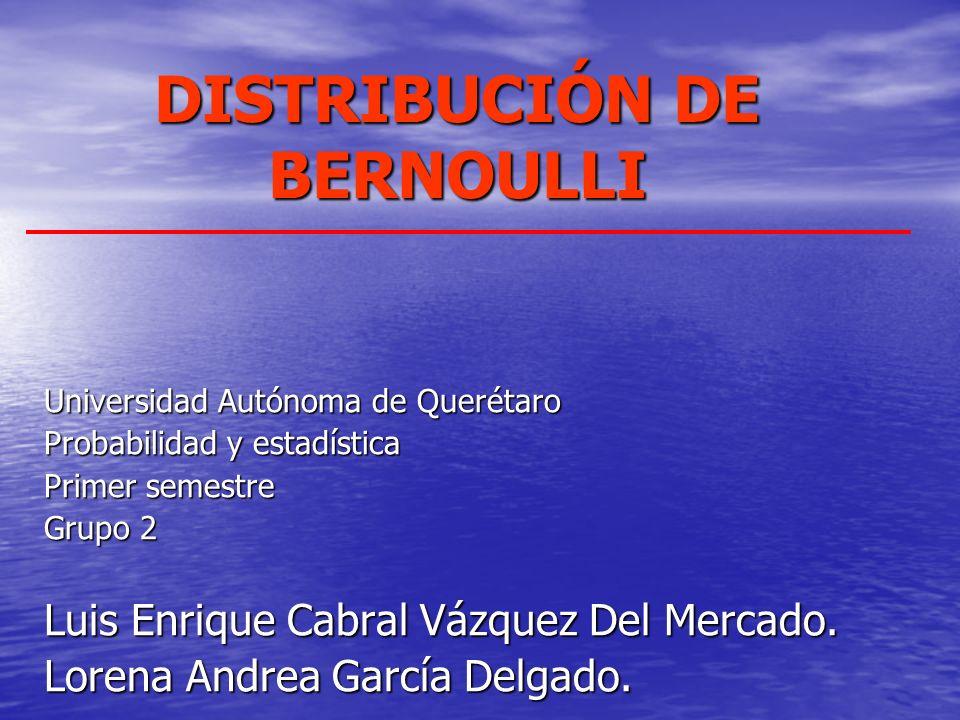 DISTRIBUCIÓN DE BERNOULLI Universidad Autónoma de Querétaro Probabilidad y estadística Primer semestre Grupo 2 Luis Enrique Cabral Vázquez Del Mercado