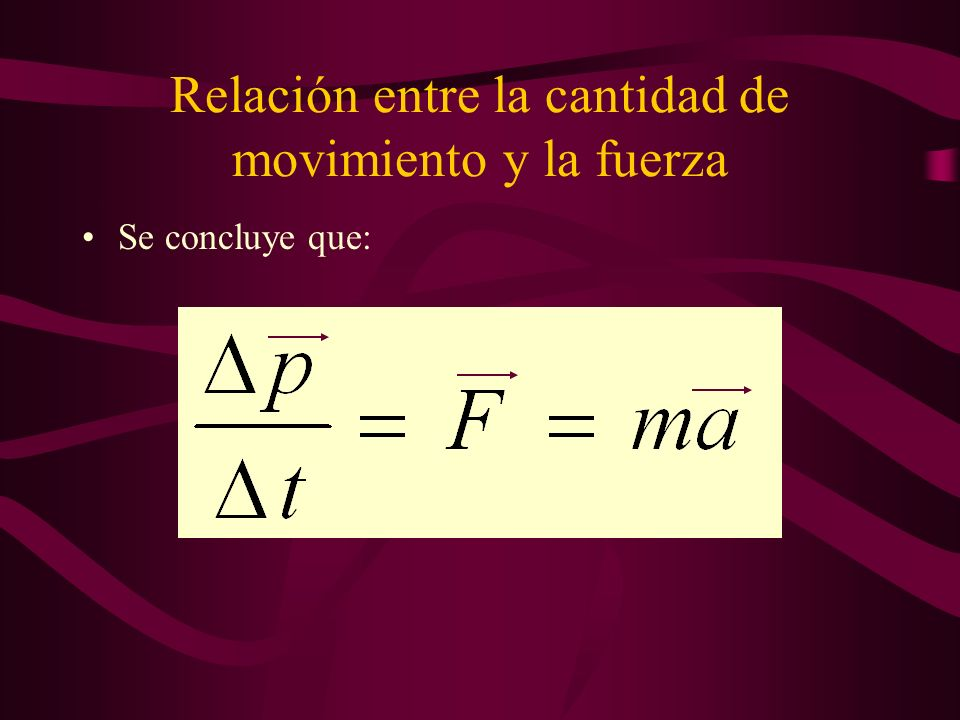 Relación entre la cantidad de movimiento y la fuerza Se concluye que:
