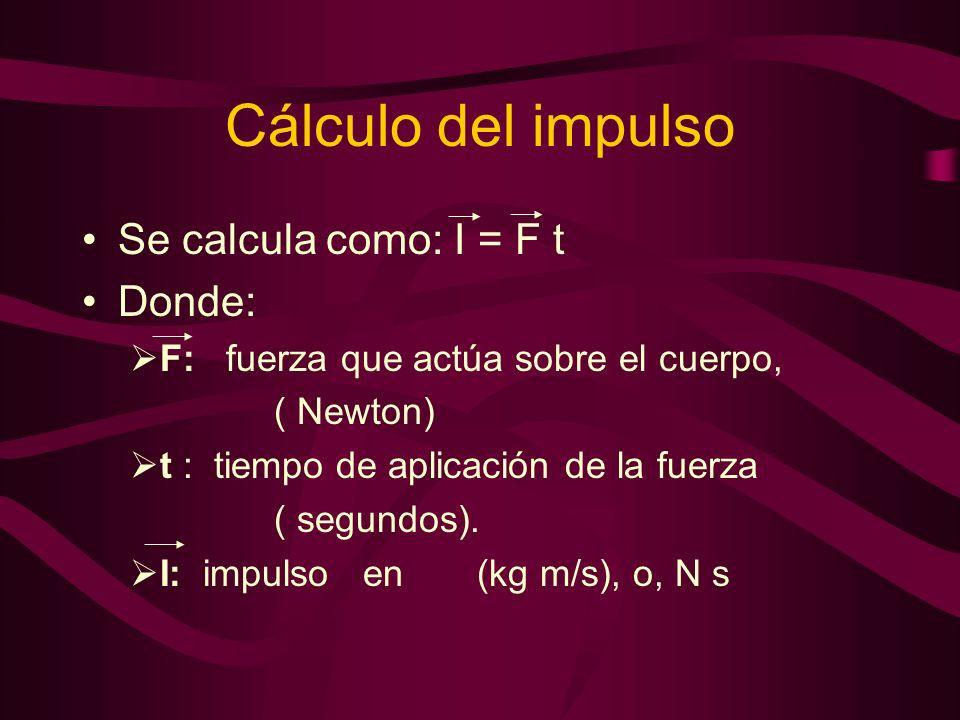 Cálculo del impulso Se calcula como: I = F t Donde: F: fuerza que actúa sobre el cuerpo, ( Newton) t : tiempo de aplicación de la fuerza ( segundos).