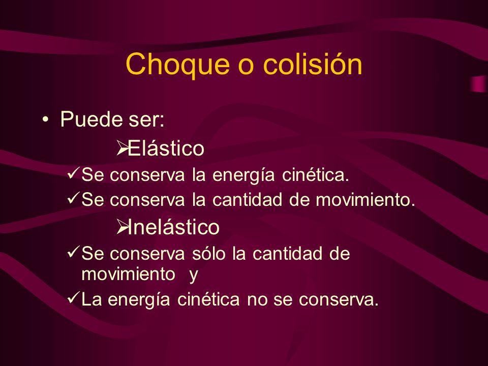 Choque o colisión Puede ser: Elástico Se conserva la energía cinética. Se conserva la cantidad de movimiento. Inelástico Se conserva sólo la cantidad