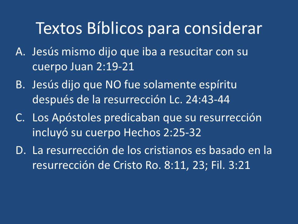 Textos Bíblicos para considerar A.Jesús mismo dijo que iba a resucitar con su cuerpo Juan 2:19-21 B.Jesús dijo que NO fue solamente espíritu después d