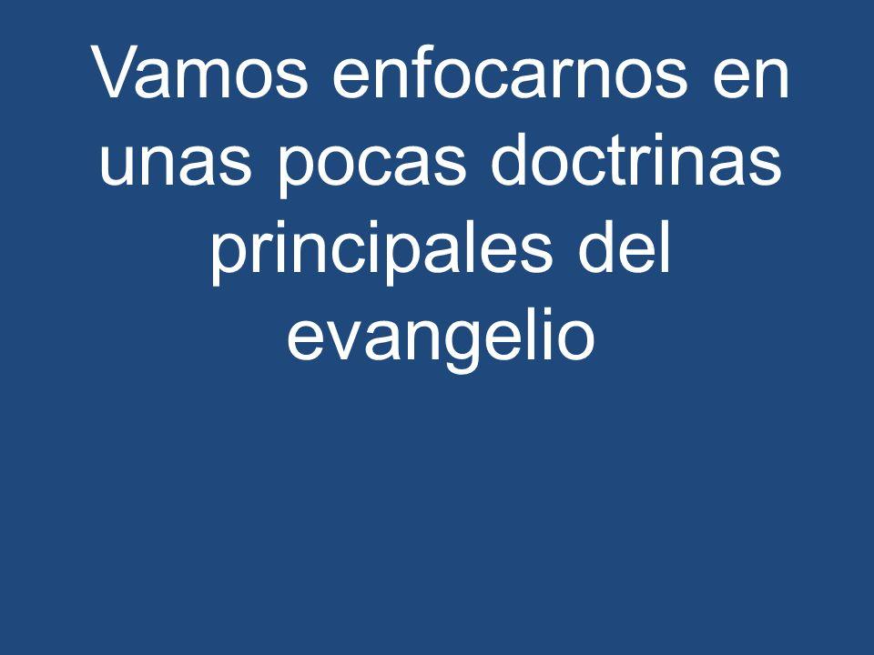 Vamos enfocarnos en unas pocas doctrinas principales del evangelio
