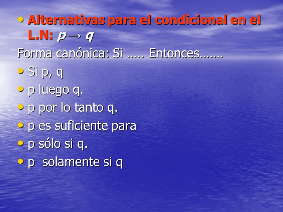 Alternativas para el condicional en el L.N: p q Alternativas para el condicional en el L.N: p q Forma canónica: Si ….. Entonces……. Si p, q Si p, q p l
