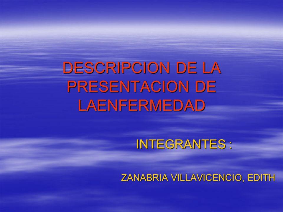 DESCRIPCION DE LA PRESENTACION DE LAENFERMEDAD INTEGRANTES : ZANABRIA VILLAVICENCIO, EDITH
