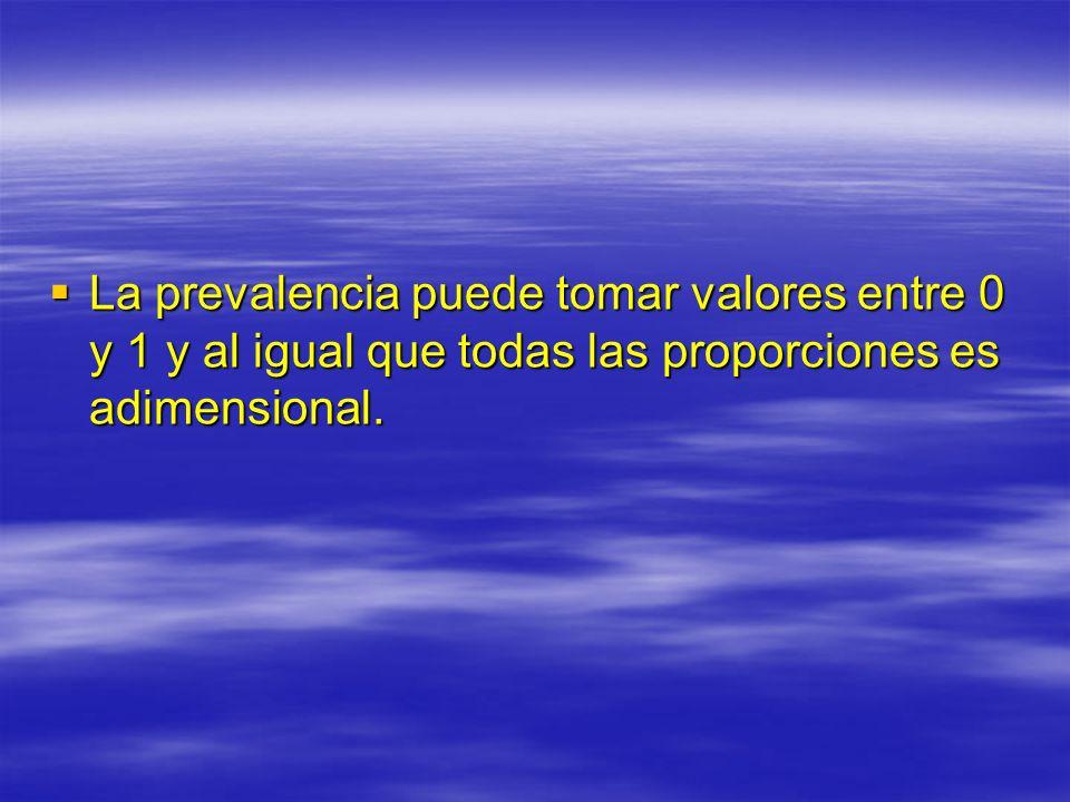 La prevalencia puede tomar valores entre 0 y 1 y al igual que todas las proporciones es adimensional. La prevalencia puede tomar valores entre 0 y 1 y