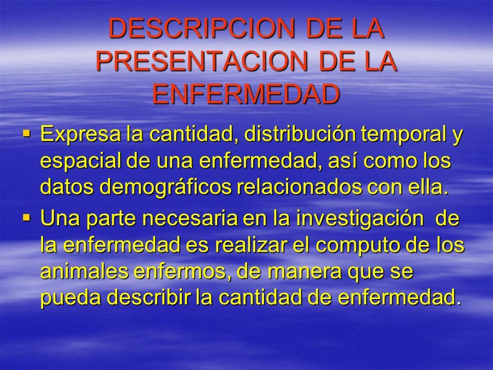 DESCRIPCION DE LA PRESENTACION DE LA ENFERMEDAD Expresa la cantidad, distribución temporal y espacial de una enfermedad, así como los datos demográfic