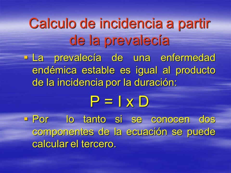 Calculo de incidencia a partir de la prevalecía La prevalecía de una enfermedad endémica estable es igual al producto de la incidencia por la duración