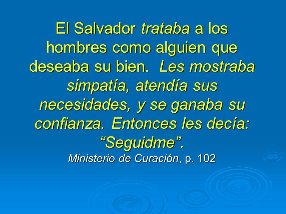 El Salvador trataba a los hombres como alguien que deseaba su bien. Les mostraba simpatía, atendía sus necesidades, y se ganaba su confianza. Entonces