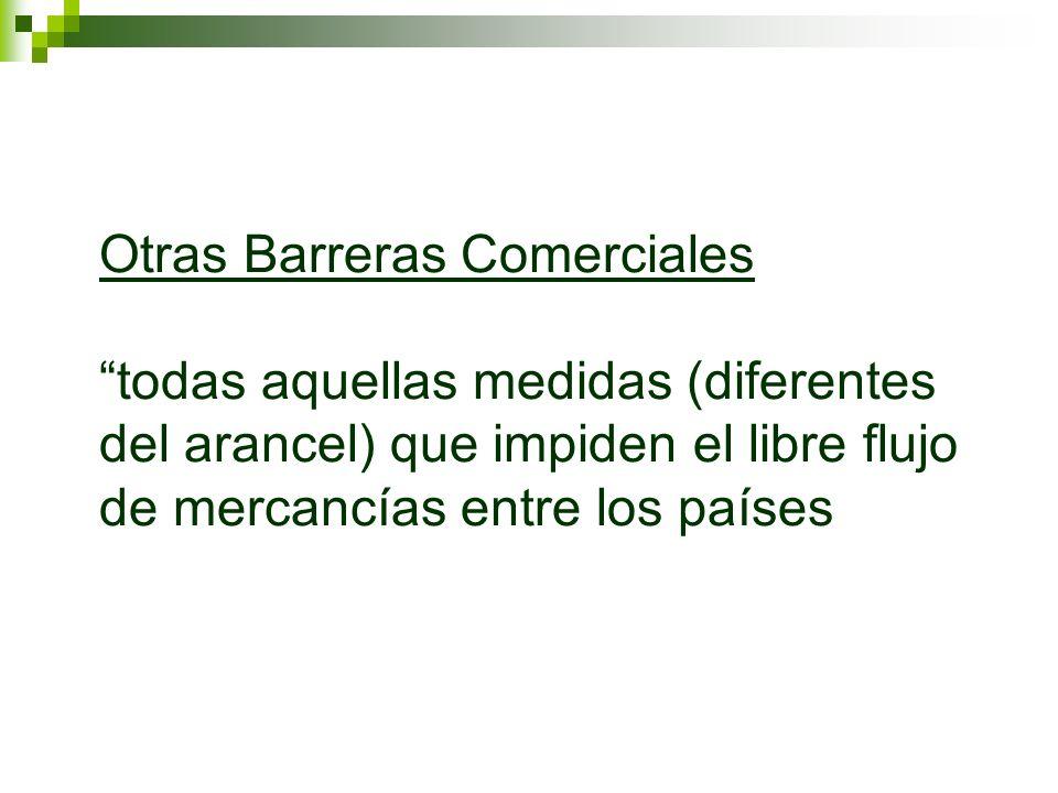 Otras Barreras Comerciales todas aquellas medidas (diferentes del arancel) que impiden el libre flujo de mercancías entre los países