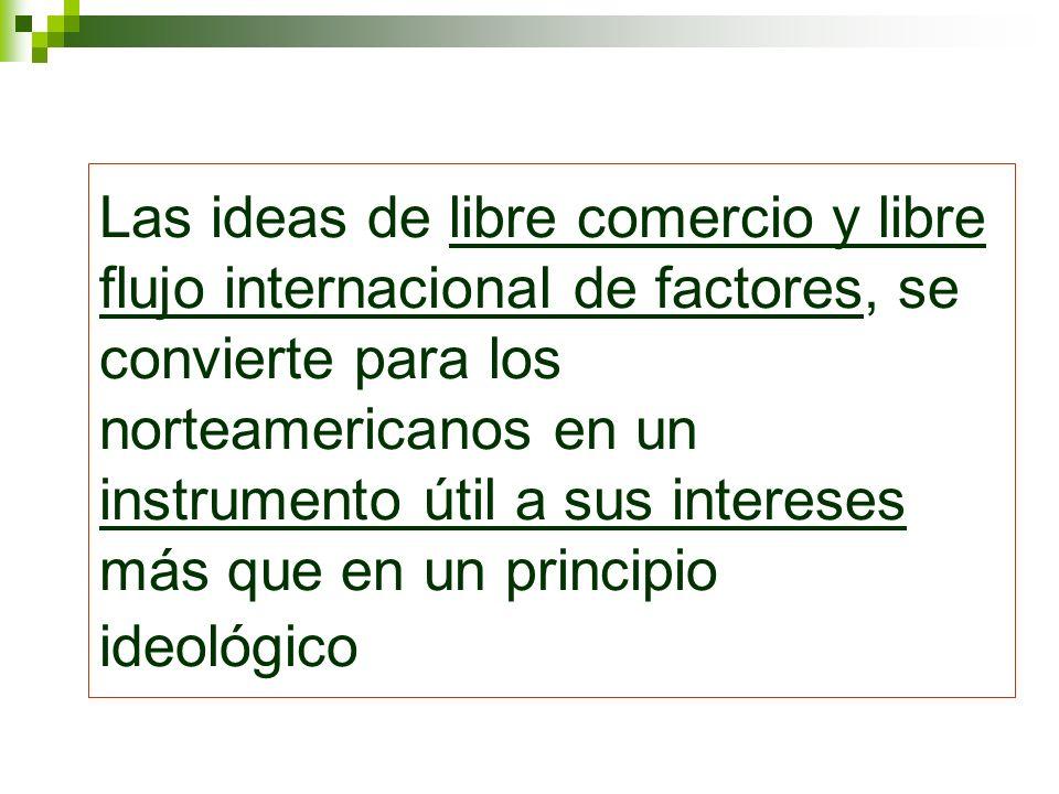 Las ideas de libre comercio y libre flujo internacional de factores, se convierte para los norteamericanos en un instrumento útil a sus intereses más