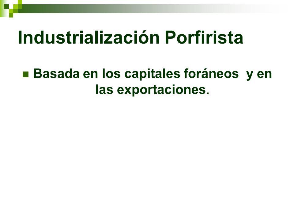 Industrialización Porfirista Basada en los capitales foráneos y en las exportaciones.