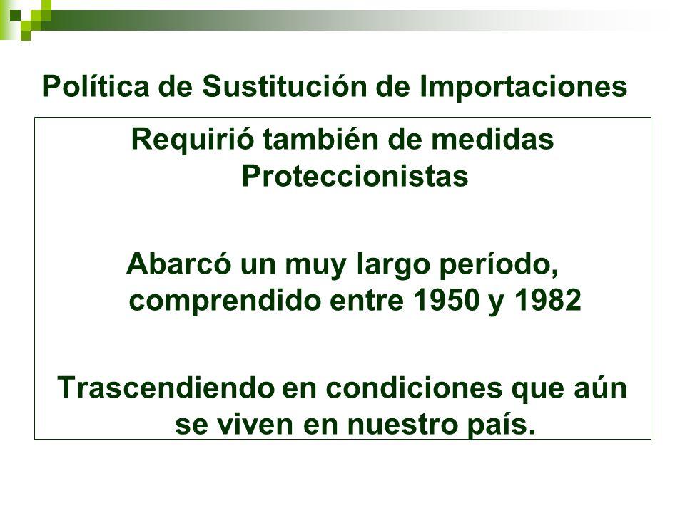 Política de Sustitución de Importaciones Requirió también de medidas Proteccionistas Abarcó un muy largo período, comprendido entre 1950 y 1982 Trasce