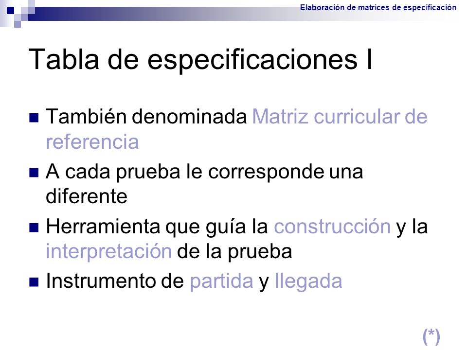 Tabla de especificaciones I También denominada Matriz curricular de referencia A cada prueba le corresponde una diferente Herramienta que guía la cons