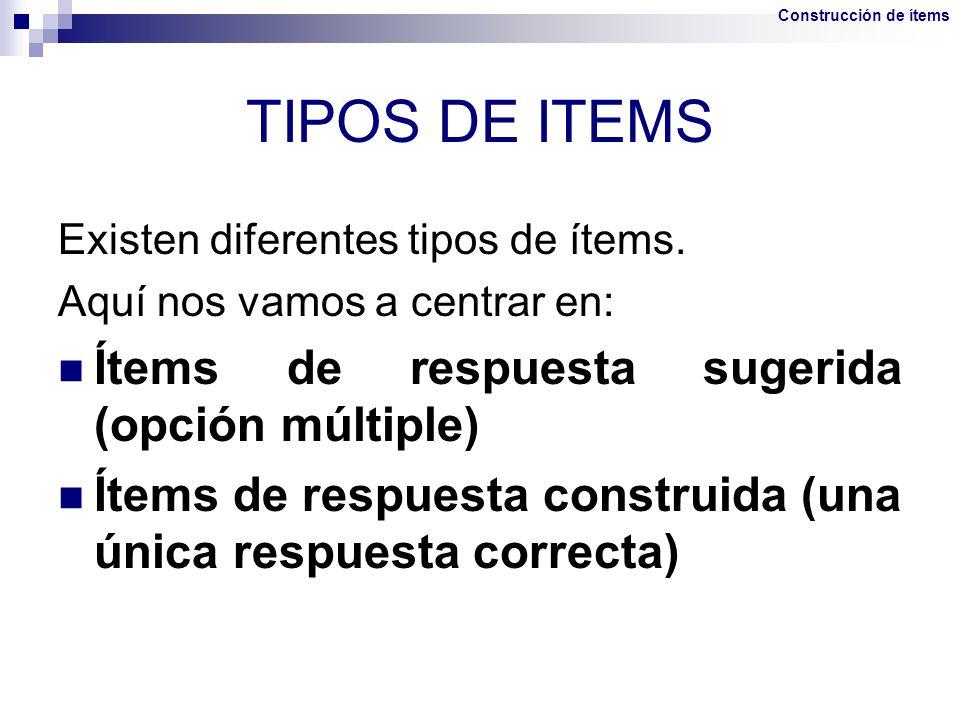 TIPOS DE ITEMS Existen diferentes tipos de ítems. Aquí nos vamos a centrar en: Ítems de respuesta sugerida (opción múltiple) Ítems de respuesta constr