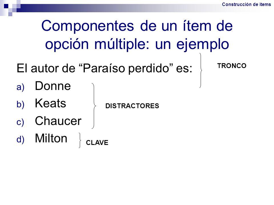 Componentes de un ítem de opción múltiple: un ejemplo El autor de Paraíso perdido es: a) Donne b) Keats c) Chaucer d) Milton TRONCO DISTRACTORES CLAVE