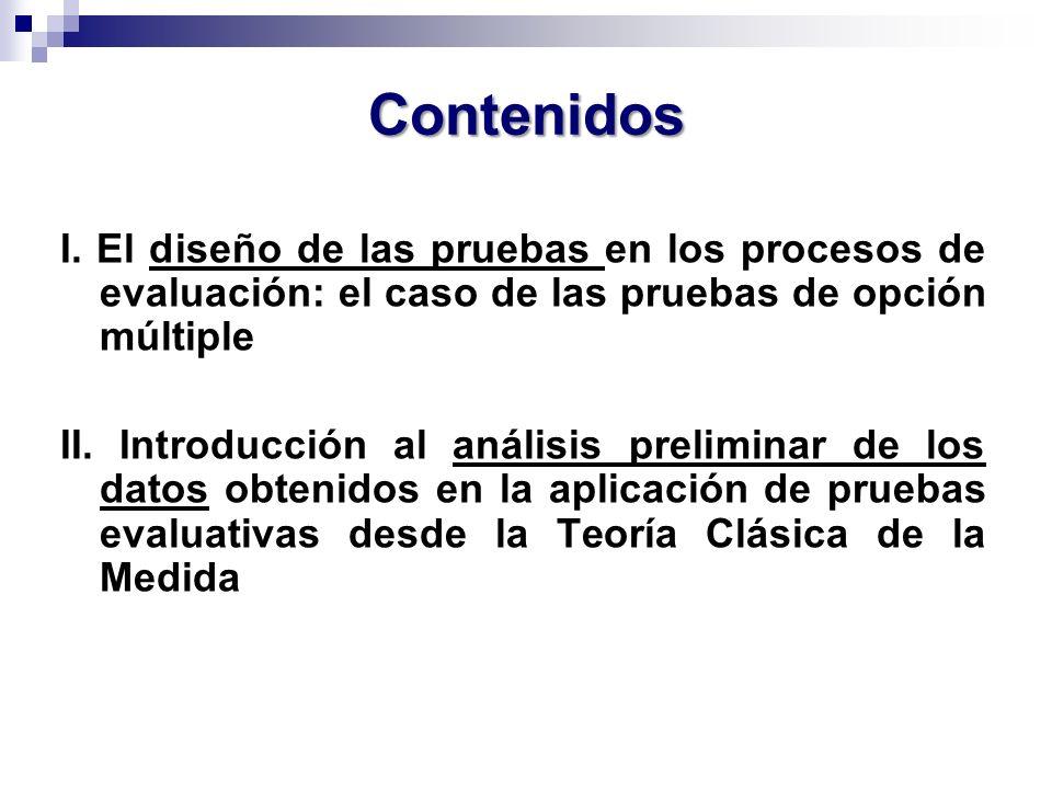 Contenidos I. El diseño de las pruebas en los procesos de evaluación: el caso de las pruebas de opción múltiple II. Introducción al análisis prelimina