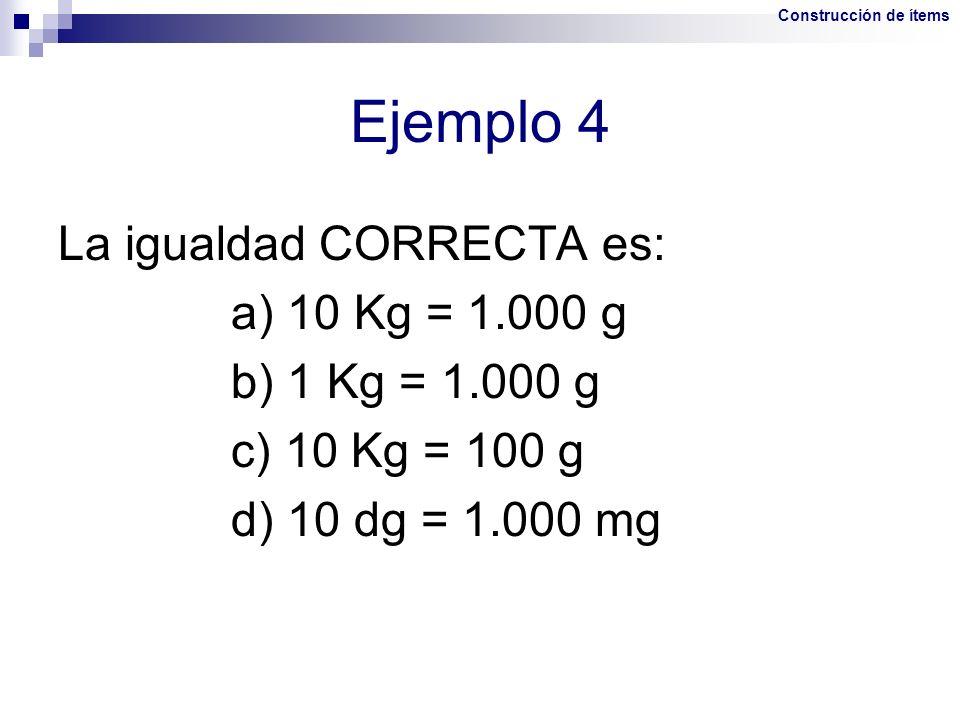 La igualdad CORRECTA es: a) 10 Kg = 1.000 g b) 1 Kg = 1.000 g c) 10 Kg = 100 g d) 10 dg = 1.000 mg Ejemplo 4 Construcción de ítems