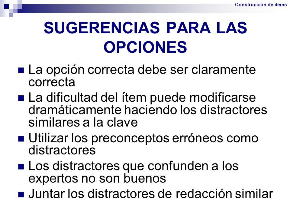 SUGERENCIAS PARA LAS OPCIONES La opción correcta debe ser claramente correcta La dificultad del ítem puede modificarse dramáticamente haciendo los dis