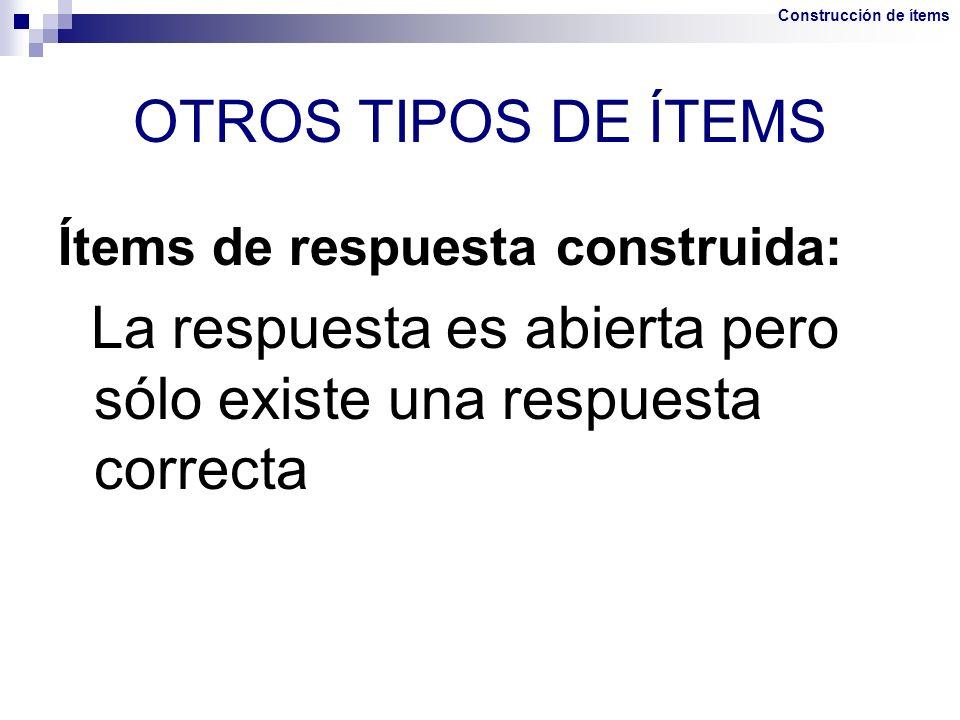 OTROS TIPOS DE ÍTEMS Ítems de respuesta construida: La respuesta es abierta pero sólo existe una respuesta correcta Construcción de ítems
