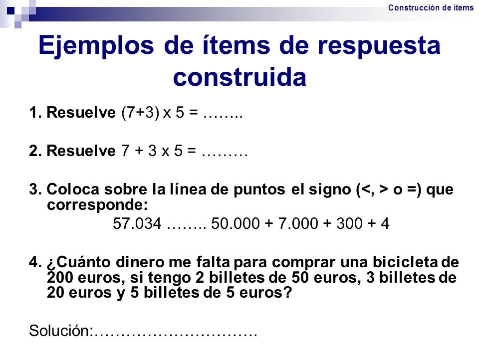 Ejemplos de ítems de respuesta construida 1. Resuelve (7+3) x 5 = …….. 2. Resuelve 7 + 3 x 5 = ……… 3. Coloca sobre la línea de puntos el signo ( o =)